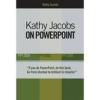 Kathy Jacobs on PowerPoint - Unlease the Power of PowerPoint by Kathy