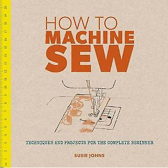 How to Machine Sew Techniques and Projects for the Complete by Susie Johns