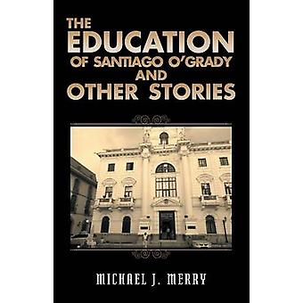 The Education of Santiago OGrady and Other Stories by Merry & Michael J.