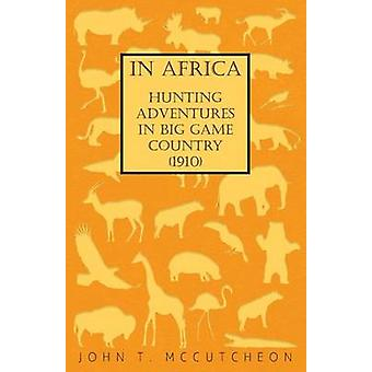 In Africa  Hunting Adventures in Big Game Country 1910 by McCutcheon & John T.