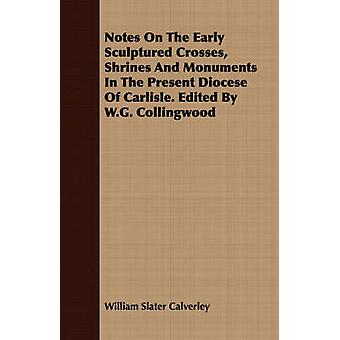 Notes On The Early Sculptured Crosses Shrines And Monuments In The Present Diocese Of Carlisle. Edited By W.G. Collingwood by Calverley & William Slater