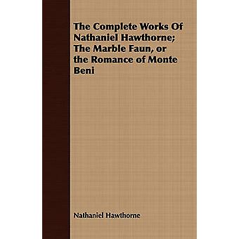 The Complete Works Of Nathaniel Hawthorne The Marble Faun or the Romance of Monte Beni by Hawthorne & Nathaniel
