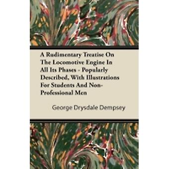 A Rudimentary Treatise on the Locomotive Engine in All Its Phases  Popularly Described with Illustrations for Students and NonProfessional Men by Dempsey & George Drysdale
