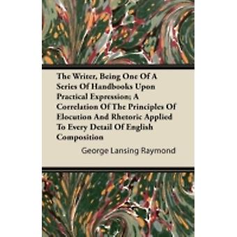 The Writer Being One of a Series of Handbooks Upon Practical Expression A Correlation of the Principles of Elocution and Rhetoric Applied to Every D by Raymond & George Lansing