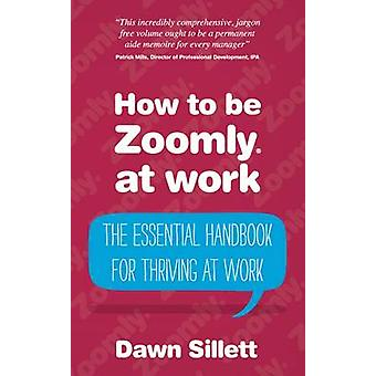 How to Be Zoomly at Work  The Essential Handbook for Thriving at Work by Sillett & Dawn