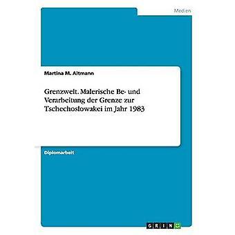 Grenzwelt. Malerische Be und Verarbeitung der Grenze zur Tschechoslowakei im Jahr 1983 by Altmann & Martina M.