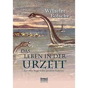 Das Leben der Urzeit. Aus Den Tagen der Groen Saurier Blsche & Wilhelm