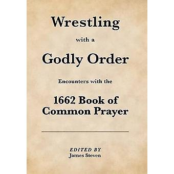 Wrestling with a Godly Order Encounters with the 1662 Book of Common Prayer by Steven & James
