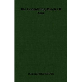 The Controlling Minds of Asia by The Sirdar Ikbal Ali Shah & Sirdar Ikbal