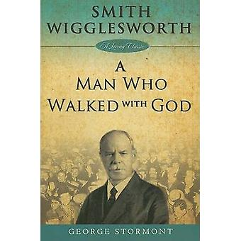 Smith Wigglesworth A Man Who Walked With God by Stormont & George
