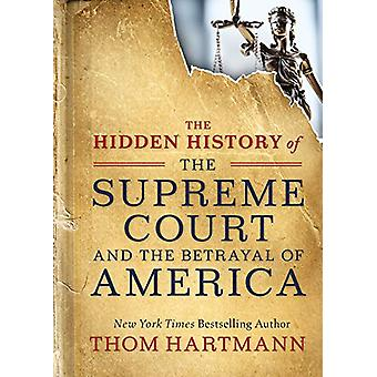 The Hidden History of the Supreme Court and the Betrayal of America b