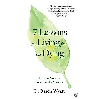 7 Lessons for Living from the Dying by Dr Karen Wyatt