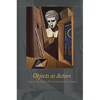 Objects as Actors - Props and the Poetics of Performance in Greek Tragedy