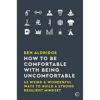 How to Be Comfortable with� Being Uncomfortable: 43 Weird & Wonderful Ways to Build a Strong Resilient Mindset