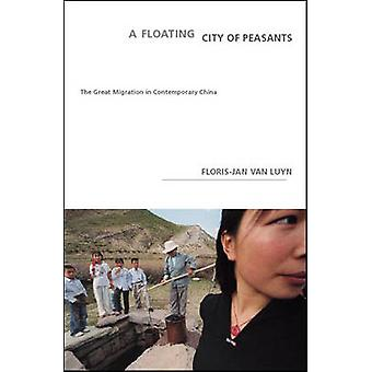 A Floating City Of Peasants  The Great Migration in Contemporary China by Floris Jan Van Luyn