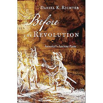 Before the Revolution - America's Ancient Pasts by Daniel K. Richter -