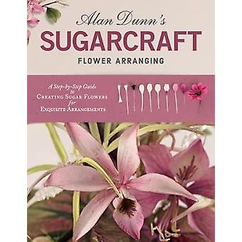 Alan Dunn's Sugarcraft Flower Arranging - A Step-by-Step Guide to Crea