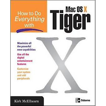 How to Do Everything with Mac OS X Tiger by McElhearn & Kirk