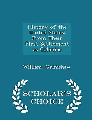 History of the United States From Their First Settlement as Colonies  Scholars Choice Edition by Grimshaw & William