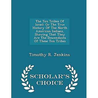 The Ten Tribes Of Israel Or The True History Of The North American Indians Showing That They Are The Descendants Of These Ten Tribes  Scholars Choice Edition by Jenkins & Timothy R.
