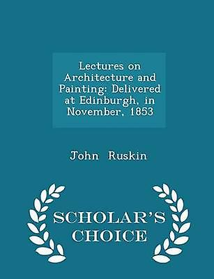 Lectures on Architecture and Painting Delivered at Edinburgh in November 1853  Scholars Choice Edition by Ruskin & John