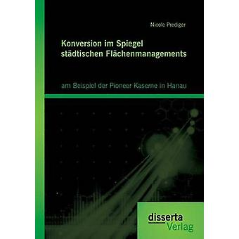 Konversion im Spiegel stdtischen Flchenmanagements am Beispiel der Pioneer Kaserne in Hanau by Prediger & Nicole