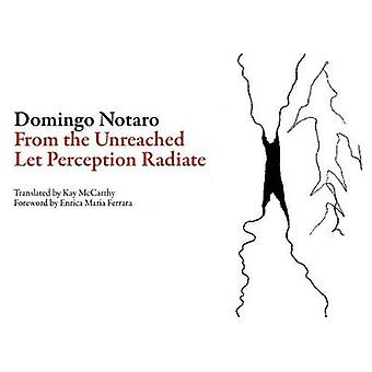 From the Unreached Let Perception Radiate by Domingo Notaro & Translated by Kay McCarthy & Translated by Enrica Maria Ferrara