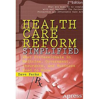 Health Care Reform Simplified What Professionals in Medicine Government Insurance and Business Need to Know by Parks & Dave