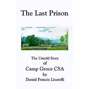 The Last Prison The Untold Story of Camp Groce CSA by Lisarelli & Danial Francis