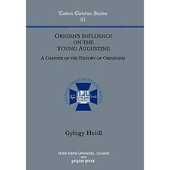 Origens Influence on the Young Augustine A Chapter of the History of Origenism. by Heidl & Gyorgy