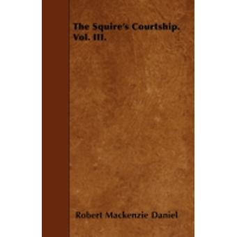 The Squires Courtship. Vol. III. by Daniel & Robert Mackenzie