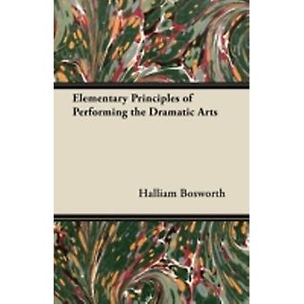 Elementary Principles of Performing the Dramatic Arts by Bosworth & Halliam