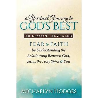 Spiritual Journey to Gods Best Fear to Faith by Understanding the Relationship Between God Jesus the Holy Spirit and You by Hodges & Michaelyn