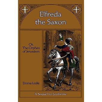 Elfreda the Saxon Or The Orphan of Jerusalem A Sequel to Leofwine by Leslie & Emma