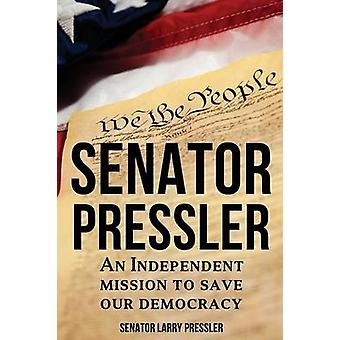 Senator Pressler An Independent Mission to Save Our Democracy by Pressler & Larry