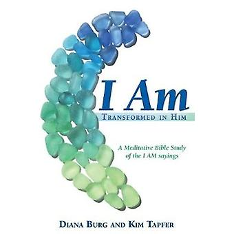 I AM Transformed in Him A Meditative Bible Study All 12 Studies in One Volume by Burg & Diana