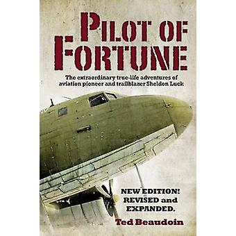 Pilot of Fortune The extraordinary truelife adventures of aviation pioneer and trailblazer Sheldon Luck by Beaudoin & Ted