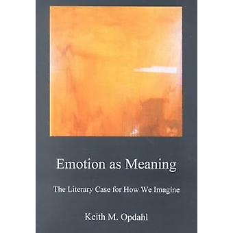 Emotion as Meaning - The Literary Case for How We Imagine by Keith Opd