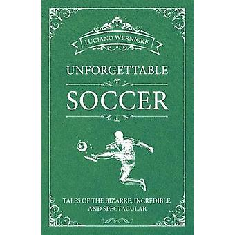 Unforgettable Soccer - Tales of the Bizarre - Incredible - and Spectac