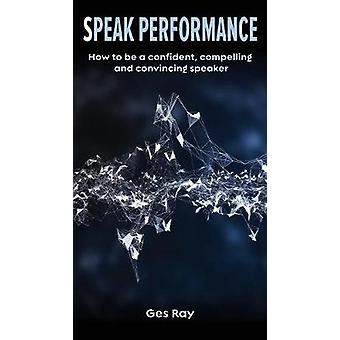 Speak Performance - How to Be a Confident - Compelling and Convincing