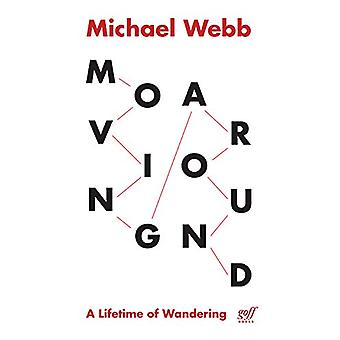 Moving Around - A Lifetime of Wandering by  -Michael Webb - 9781940743