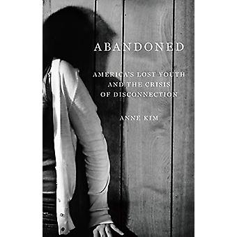 Abandoned - America's Lost Youth and the Crisis of Disconnection by An