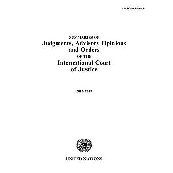 Summaries of Judgments, Advisory Opinions and Orders of the International� Court of Justice 2013-2017: 1 January 2013 to 31 December 2017 (Summaries of Judgments, Advisory Opinions and Orders of the International� Court of Justice)