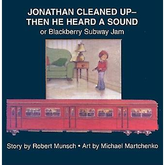 Jonathan Cleaned UpThen He Heard a Sound  or Blackberry Subway Jam by Illustrated by Michael Martchenko Robert Munsch