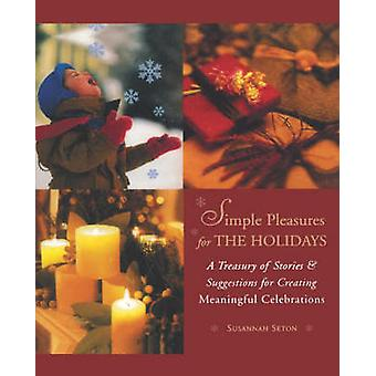 Simple Pleasures for the Holidays  A Treasury of Stories amp Suggestions for Creating Meaningful Celebrations by Susannah Seton