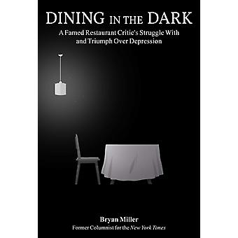 Dining in the Dark  A Famed Restaurant Critics Struggle with and Triumph over Depression by Bryan Miller