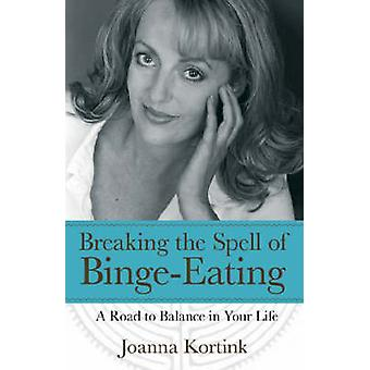 Breaking the Spell of Binge-eating - A Road to Balance in Your Life by