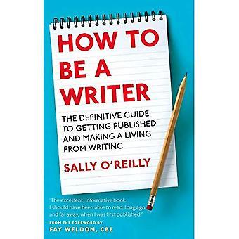 Hoe je een schrijver: De definitieve gids voor krijgen gepubliceerd en het maken van een leven van het schrijven