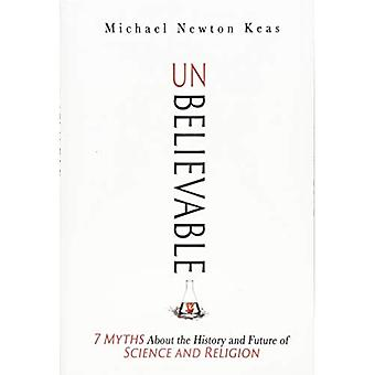 Unbelievable: 7 Myths About� the History and Future of� Science and Religion