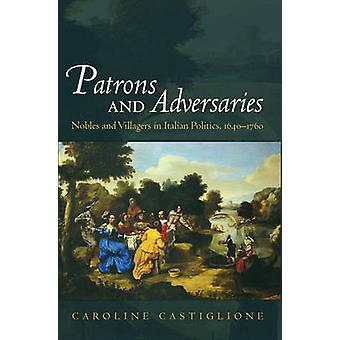 Patrons and Adversaries Nobles and Villagers in Italian Politics 16401760 by Castiglione & Caroline